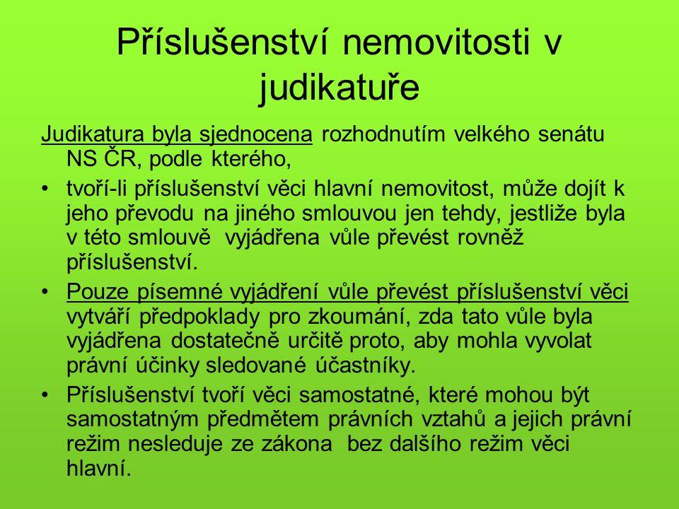 Příslušenství nemovitosti v judikatuře Judikatura byla sjednocena rozhodnutím velkého senátu NS ČR, podle kterého, tvoří-li příslušenství věci hlavní nemovitost, může dojít k jeho převodu na jiného smlouvou jen tehdy, jestliže byla v této smlouvě vyjádřena vůle převést rovněž příslušenství.