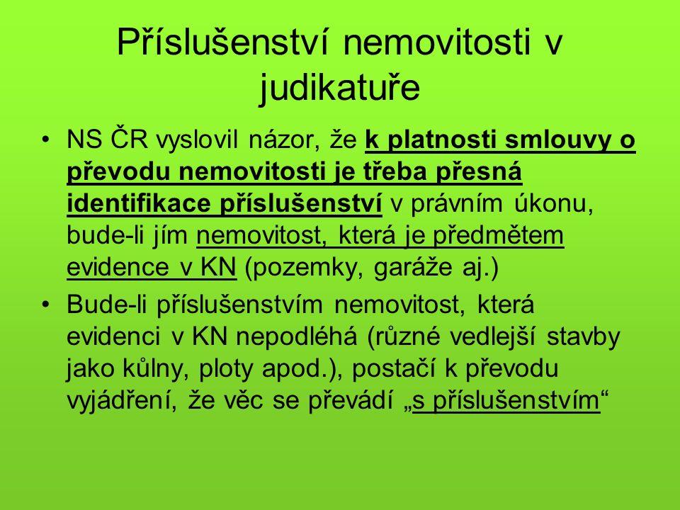 """Příslušenství nemovitosti v judikatuře NS ČR vyslovil názor, že k platnosti smlouvy o převodu nemovitosti je třeba přesná identifikace příslušenství v právním úkonu, bude-li jím nemovitost, která je předmětem evidence v KN (pozemky, garáže aj.) Bude-li příslušenstvím nemovitost, která evidenci v KN nepodléhá (různé vedlejší stavby jako kůlny, ploty apod.), postačí k převodu vyjádření, že věc se převádí """"s příslušenstvím"""