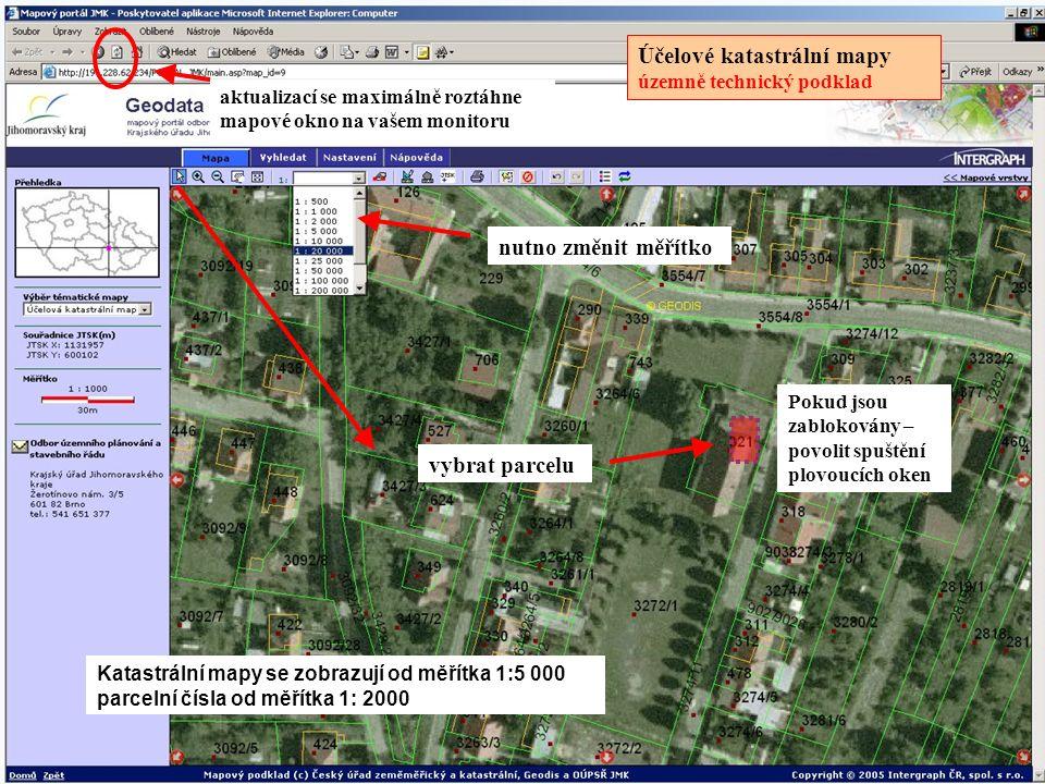 Účelové katastrální mapy územně technický podklad nutno změnit měřítko vybrat parcelu Katastrální mapy se zobrazují od měřítka 1:5 000 parcelní čísla od měřítka 1: 2000 aktualizací se maximálně roztáhne mapové okno na vašem monitoru Pokud jsou zablokovány – povolit spuštění plovoucích oken