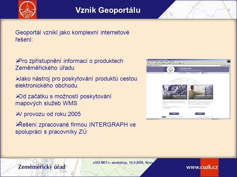 eSDI-NET+, workshop, 10.9.2008, Brno Vznik Geoportálu Geoportál vznikl jako komplexní internetové řešení:  Pro zpřístupnění informací o produktech Zeměměřického úřadu  Jako nástroj pro poskytování produktů cestou elektronického obchodu  Od začátku s možností poskytování mapových služeb WMS  V provozu od roku 2005  Řešení zpracované firmou INTERGRAPH ve spolupráci s pracovníky ZÚ