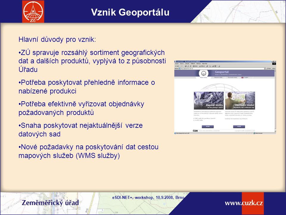 eSDI-NET+, workshop, 10.9.2008, Brno Postupný vývoj Geoportálu Postupný vývoj Geoportálu: Základní stav po implementaci – Aplikace mapových služeb WMS, Obchodní modul - poskytování informací ve formě metadat, možnost samostatného sestavení objednávky uživatelem, vybudování nástrojů pro správu Geoportálu – Administrátorský modul Poskytování WMS také prostřednictvím tenkého klienta - GeoProhlížeč Postupné obohacování obsahu Geoportálu, posilování instalací výkonnějšího HW a SW Rok 2005Rok 2008