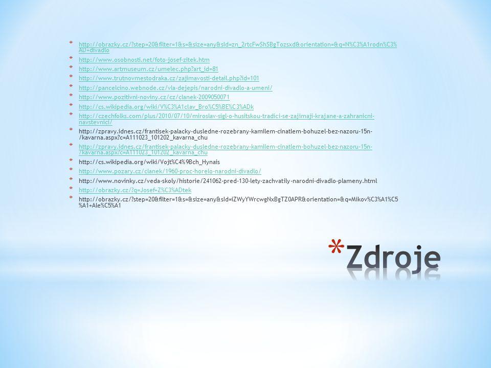 * http://obrazky.cz/ step=20&filter=1&s=&size=any&sId=zn_2rtcFwShSBgTozsxd&orientation=&q=N%C3%A1rodn%C3% AD+divadlo http://obrazky.cz/ step=20&filter=1&s=&size=any&sId=zn_2rtcFwShSBgTozsxd&orientation=&q=N%C3%A1rodn%C3% AD+divadlo * http://www.osobnosti.net/foto-josef-zitek.htm http://www.osobnosti.net/foto-josef-zitek.htm * http://www.artmuseum.cz/umelec.php art_id=81 http://www.artmuseum.cz/umelec.php art_id=81 * http://www.trutnovmestodraka.cz/zajimavosti-detail.php id=101 http://www.trutnovmestodraka.cz/zajimavosti-detail.php id=101 * http://pancelcino.webnode.cz/vla-dejepis/narodni-divadlo-a-umeni/ http://pancelcino.webnode.cz/vla-dejepis/narodni-divadlo-a-umeni/ * http://www.pozitivni-noviny.cz/cz/clanek-2009050071 http://www.pozitivni-noviny.cz/cz/clanek-2009050071 * http://cs.wikipedia.org/wiki/V%C3%A1clav_Bro%C5%BE%C3%ADk http://cs.wikipedia.org/wiki/V%C3%A1clav_Bro%C5%BE%C3%ADk * http://czechfolks.com/plus/2010/07/10/miroslav-sigl-o-husitskou-tradici-se-zajimaji-krajane-a-zahranicni- navstevnici/ http://czechfolks.com/plus/2010/07/10/miroslav-sigl-o-husitskou-tradici-se-zajimaji-krajane-a-zahranicni- navstevnici/ * http://zpravy.idnes.cz/frantisek-palacky-dusledne-rozebrany-kamilem-cinatlem-bohuzel-bez-nazoru-15n- /kavarna.aspx c=A111023_101202_kavarna_chu http://zpravy.idnes.cz/frantisek-palacky-dusledne-rozebrany-kamilem-cinatlem-bohuzel-bez-nazoru-15n- /kavarna.aspx c=A111023_101202_kavarna_chu * http://cs.wikipedia.org/wiki/Vojt%C4%9Bch_Hynais * http://www.pozary.cz/clanek/1960-proc-horelo-narodni-divadlo/ http://www.pozary.cz/clanek/1960-proc-horelo-narodni-divadlo/ * http://www.novinky.cz/veda-skoly/historie/241062-pred-130-lety-zachvatily-narodni-divadlo-plameny.html * http://obrazky.cz/ q=Josef+Z%C3%ADtek http://obrazky.cz/ q=Josef+Z%C3%ADtek * http://obrazky.cz/ step=20&filter=1&s=&size=any&sId=iZWyYWrcwgNxBgTZ0APR&orientation=&q=Mikov%C3%A1%C5 %A1+Ale%C5%A1
