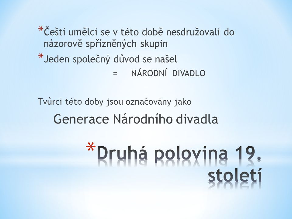 * Čeští umělci se v této době nesdružovali do názorově spřízněných skupin * Jeden společný důvod se našel = NÁRODNÍ DIVADLO Tvůrci této doby jsou označovány jako Generace Národního divadla