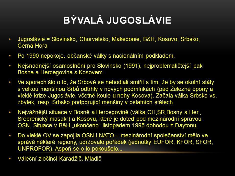 BÝVALÁ JUGOSLÁVIE Jugoslávie = Slovinsko, Chorvatsko, Makedonie, B&H, Kosovo, Srbsko, Černá Hora Po 1990 nepokoje, občanské války s nacionálním podkla