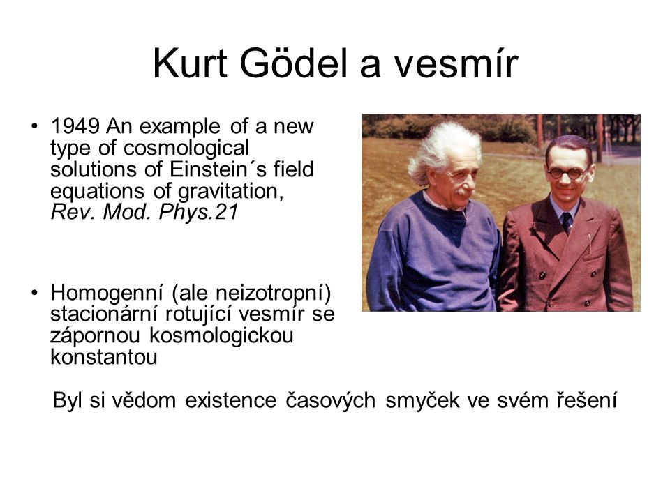 Kurt Gödel a vesmír 1949 An example of a new type of cosmological solutions of Einstein´s field equations of gravitation, Rev.