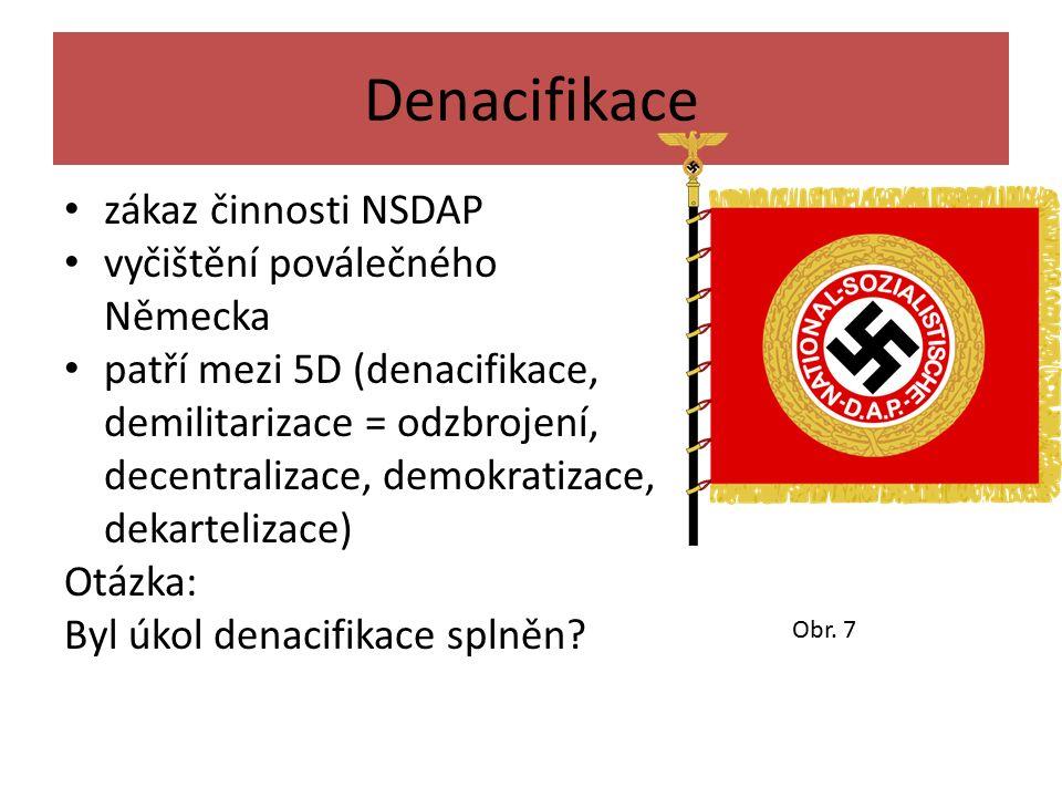 Denacifikace zákaz činnosti NSDAP vyčištění poválečného Německa patří mezi 5D (denacifikace, demilitarizace = odzbrojení, decentralizace, demokratizace, dekartelizace) Otázka: Byl úkol denacifikace splněn.