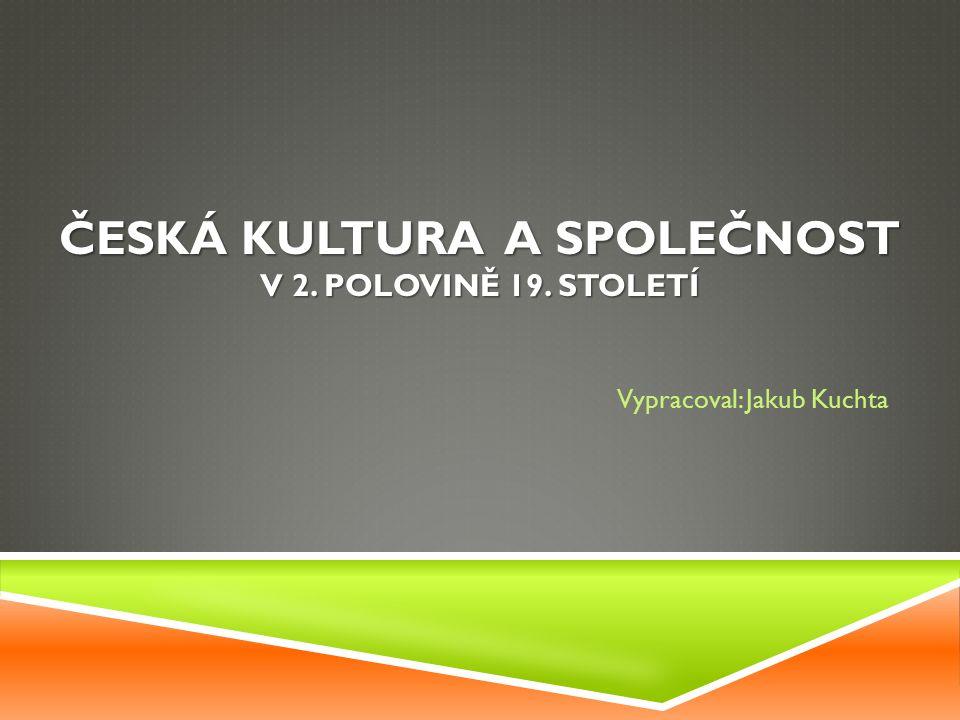ČESKÁ KULTURA A SPOLEČNOST V 2. POLOVINĚ 19. STOLETÍ Vypracoval: Jakub Kuchta
