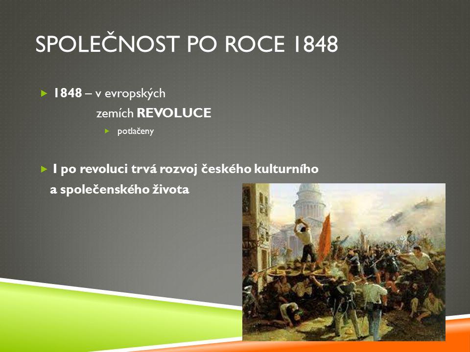 SPOLEČNOST PO ROCE 1848  1848 – v evropských zemích REVOLUCE  potlačeny  I po revoluci trvá rozvoj českého kulturního a společenského života