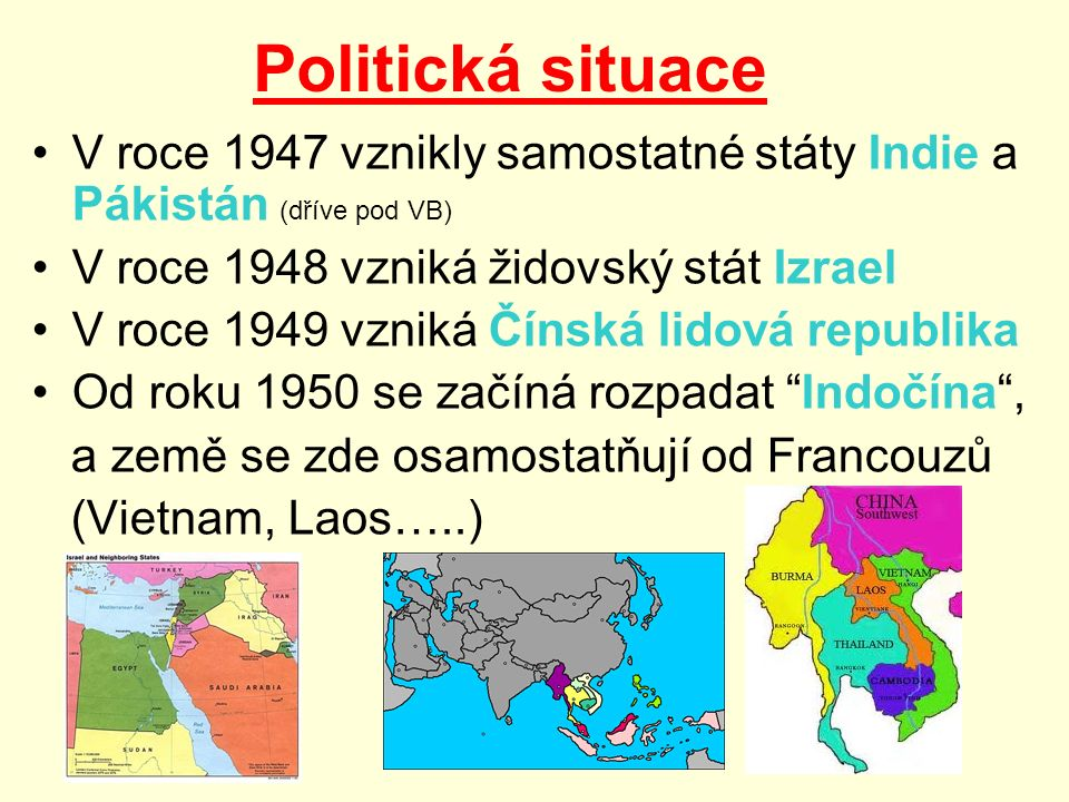 Politická situace V roce 1947 vznikly samostatné státy Indie a Pákistán (dříve pod VB) V roce 1948 vzniká židovský stát Izrael V roce 1949 vzniká Čínská lidová republika Od roku 1950 se začíná rozpadat Indočína , a země se zde osamostatňují od Francouzů (Vietnam, Laos…..)