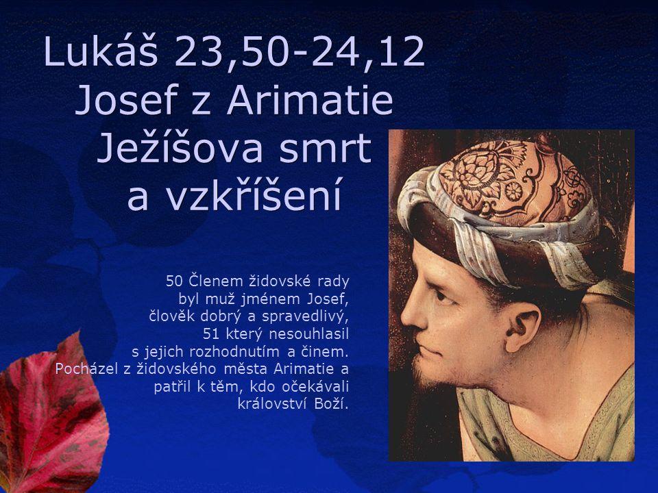 Lukáš 23,50-24,12 Josef z Arimatie Ježíšova smrt a vzkříšení 50 Členem židovské rady byl muž jménem Josef, člověk dobrý a spravedlivý, 51 který nesouhlasil s jejich rozhodnutím a činem.