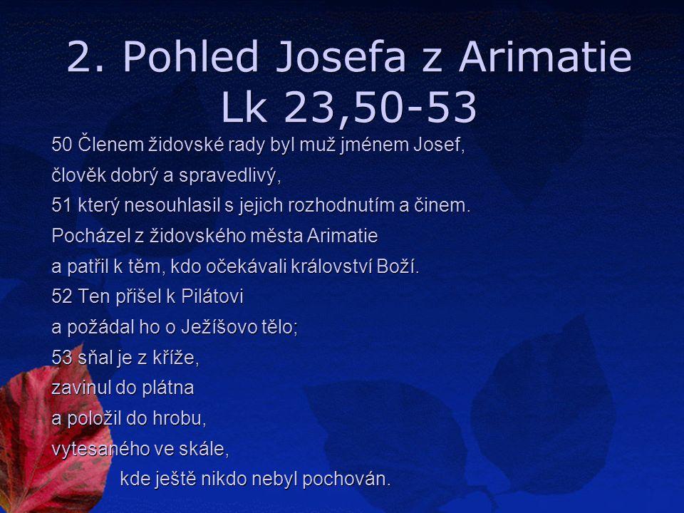 2. Pohled Josefa z Arimatie Lk 23,50-53 50 Členem židovské rady byl muž jménem Josef, člověk dobrý a spravedlivý, 51 který nesouhlasil s jejich rozhod