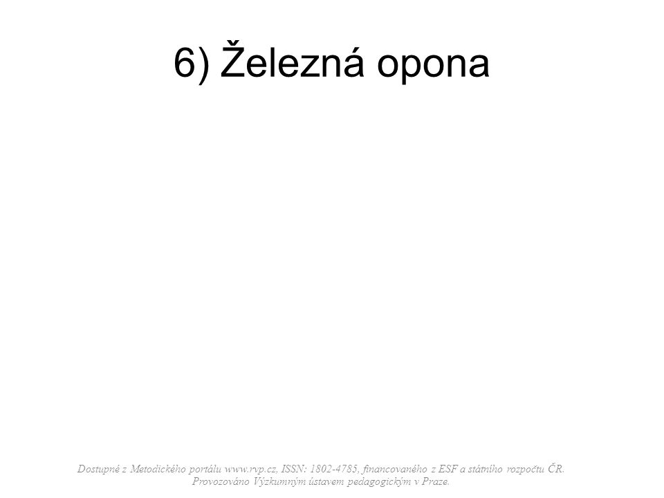 6) Železná opona Dostupné z Metodického portálu www.rvp.cz, ISSN: 1802-4785, financovaného z ESF a státního rozpočtu ČR.