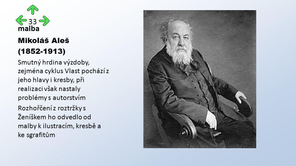 malba Mikoláš Aleš (1852-1913) Smutný hrdina výzdoby, zejména cyklus Vlast pochází z jeho hlavy i kresby, při realizaci však nastaly problémy s autorstvím Rozhořčení z roztržky s Ženíškem ho odvedlo od malby k ilustracím, kresbě a ke sgrafitům 33
