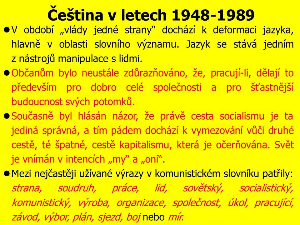 Čeština v letech 1948-1989 Po převratu v únoru 1948 slouží český jazyk jako nástroj oficiální komunistické ideologie a propagandy, slova cizího původu jsou přejímána především z ruštiny (např.