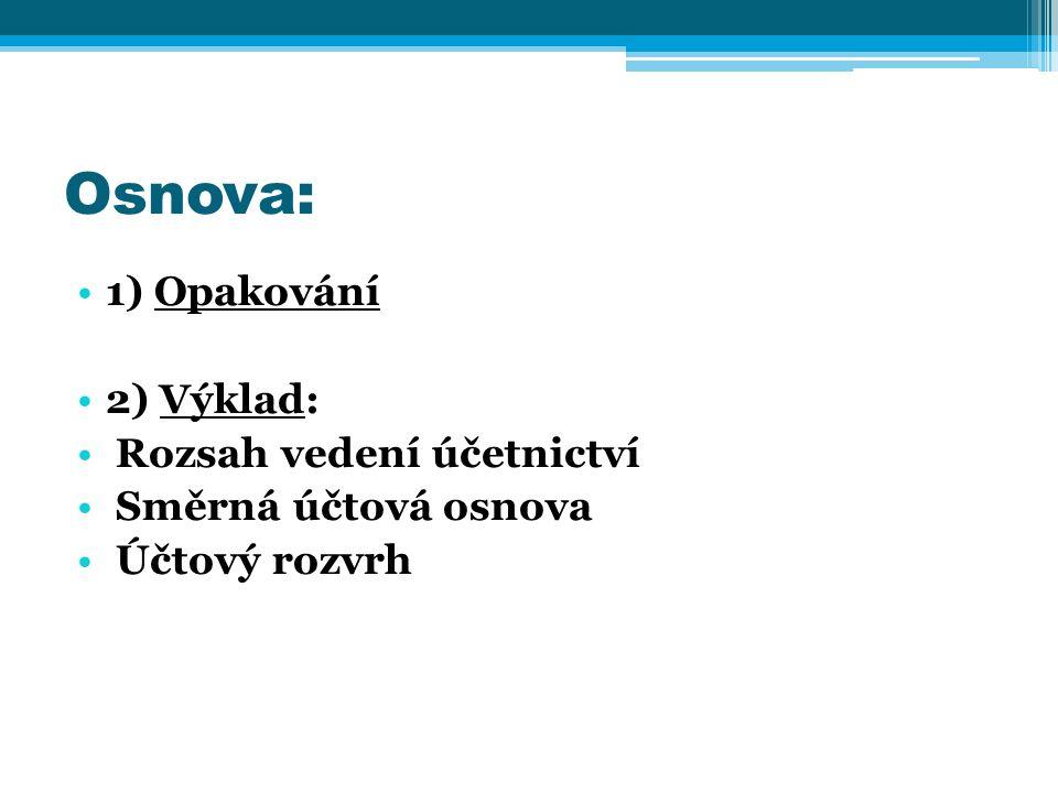 1) Opakování 2) Výklad: Rozsah vedení účetnictví Směrná účtová osnova Účtový rozvrh Osnova: