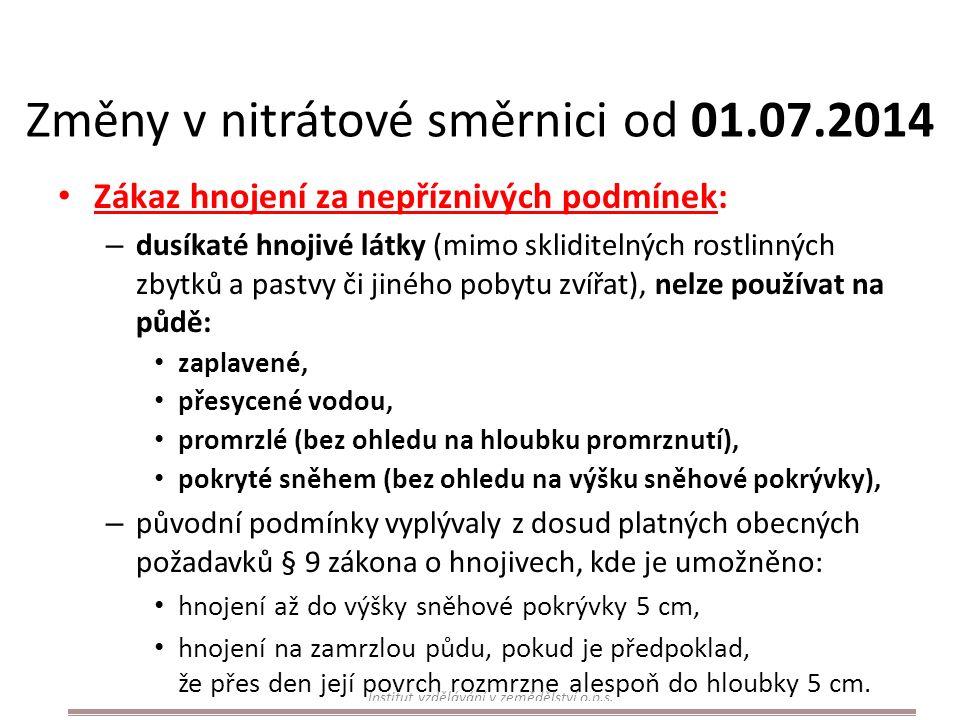 Změny v nitrátové směrnici od 01.07.2014 Zákaz hnojení za nepříznivých podmínek: – dusíkaté hnojivé látky (mimo skliditelných rostlinných zbytků a pastvy či jiného pobytu zvířat), nelze používat na půdě: zaplavené, přesycené vodou, promrzlé (bez ohledu na hloubku promrznutí), pokryté sněhem (bez ohledu na výšku sněhové pokrývky), – původní podmínky vyplývaly z dosud platných obecných požadavků § 9 zákona o hnojivech, kde je umožněno: hnojení až do výšky sněhové pokrývky 5 cm, hnojení na zamrzlou půdu, pokud je předpoklad, že přes den její povrch rozmrzne alespoň do hloubky 5 cm.
