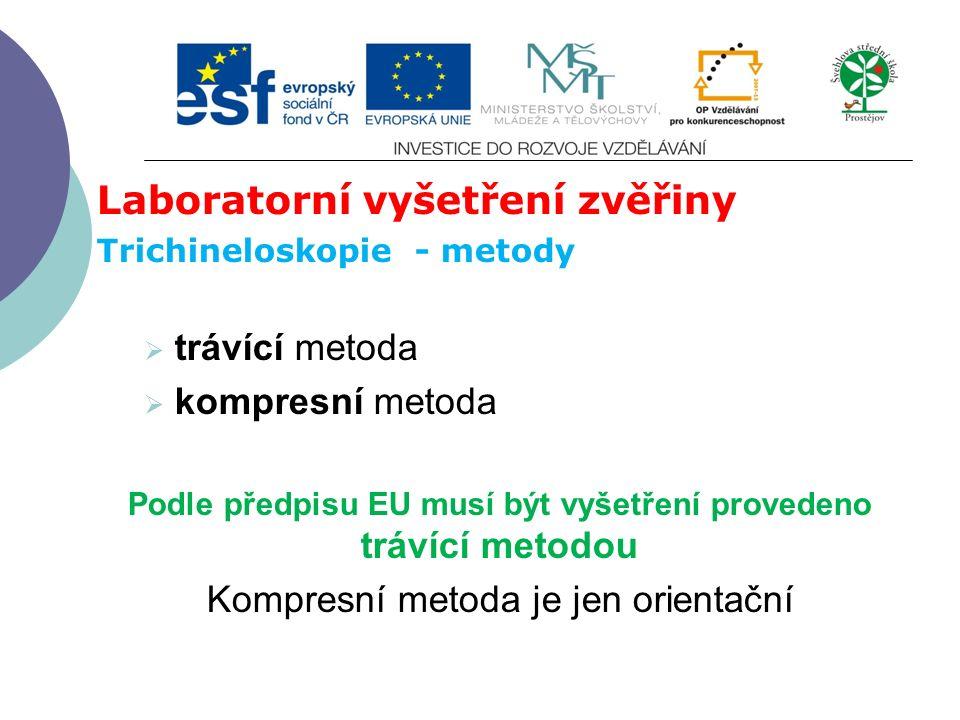 Laboratorní vyšetření zvěřiny Trichineloskopie - metody  trávící metoda  kompresní metoda Podle předpisu EU musí být vyšetření provedeno trávící metodou Kompresní metoda je jen orientační