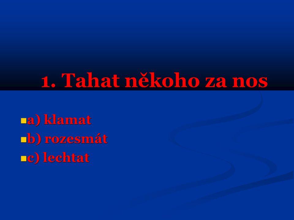 1. Tahat někoho za nos a) klamat a) klamat b) rozesmát b) rozesmát c) lechtat c) lechtat