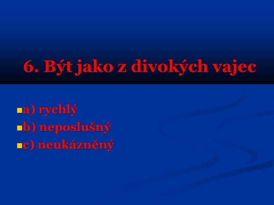 6. Být jako z divokých vajec a) rychlý a) rychlý b) neposlušný b) neposlušný c) neukázněný c) neukázněný