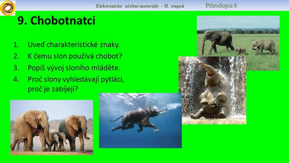 9. Chobotnatci 1.Uveď charakteristické znaky. 2.K čemu slon používá chobot? 3.Popiš vývoj sloního mláděte. 4.Proč slony vyhledávají pytláci, proč je z