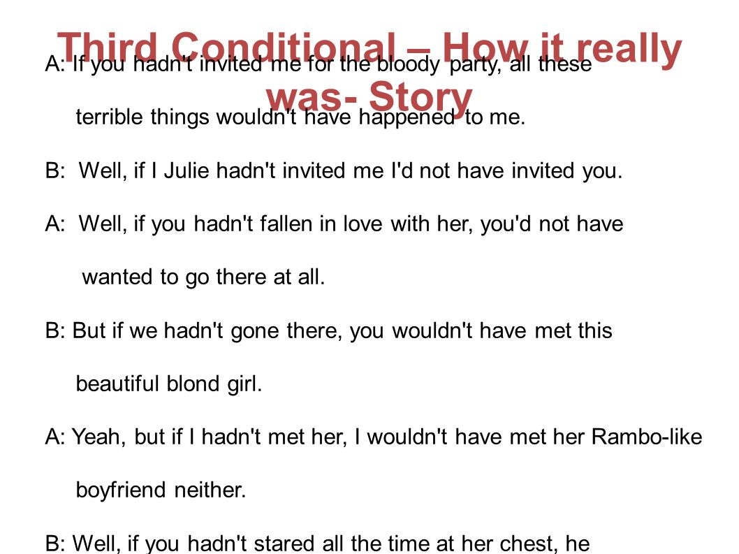 Third Conditional – How it really was- Story A: If you hadn t invited me for the bloody party, all these terrible things wouldn t have happened to me.