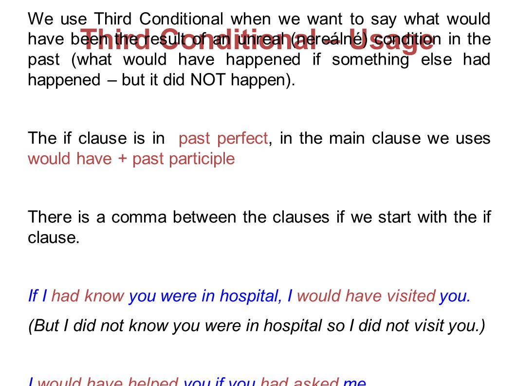 Third Conditional – Usage We use Third Conditional when we want to say what would have been the result of an unreal (nereálné) condition in the past (what would have happened if something else had happened – but it did NOT happen).