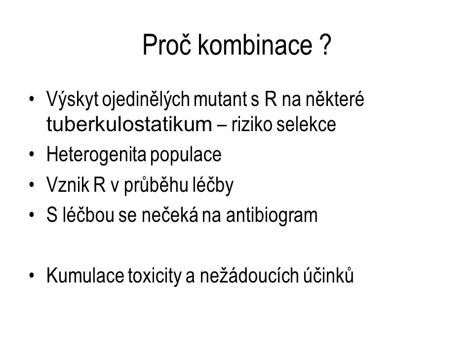 Proč kombinace ? Výskyt ojedinělých mutant s R na některé tuberkulostatikum – riziko selekce Heterogenita populace Vznik R v průběhu léčby S léčbou se