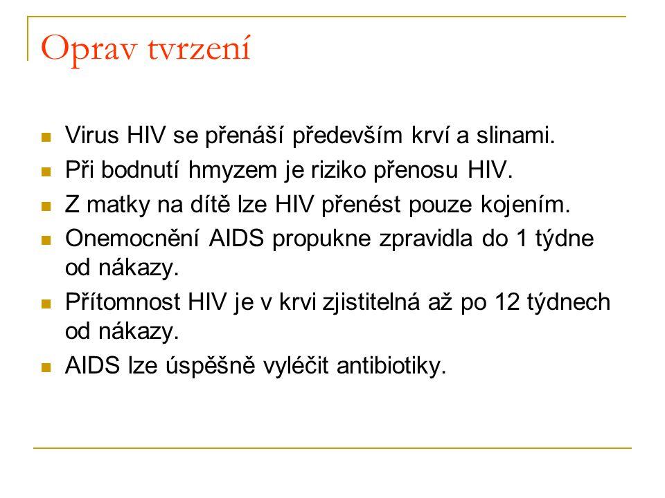 Oprav tvrzení Virus HIV se přenáší především krví a slinami. Při bodnutí hmyzem je riziko přenosu HIV. Z matky na dítě lze HIV přenést pouze kojením.