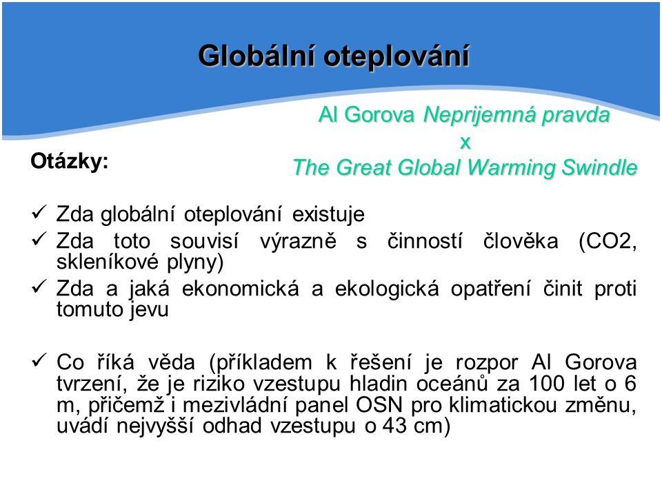 Globální oteplování Otázky: Zda globální oteplování existuje Zda toto souvisí výrazně s činností člověka (CO2, skleníkové plyny) Zda a jaká ekonomická a ekologická opatření činit proti tomuto jevu Co říká věda (příkladem k řešení je rozpor Al Gorova tvrzení, že je riziko vzestupu hladin oceánů za 100 let o 6 m, přičemž i mezivládní panel OSN pro klimatickou změnu, uvádí nejvyšší odhad vzestupu o 43 cm) Al Gorova Neprijemná pravda x The Great Global Warming Swindle