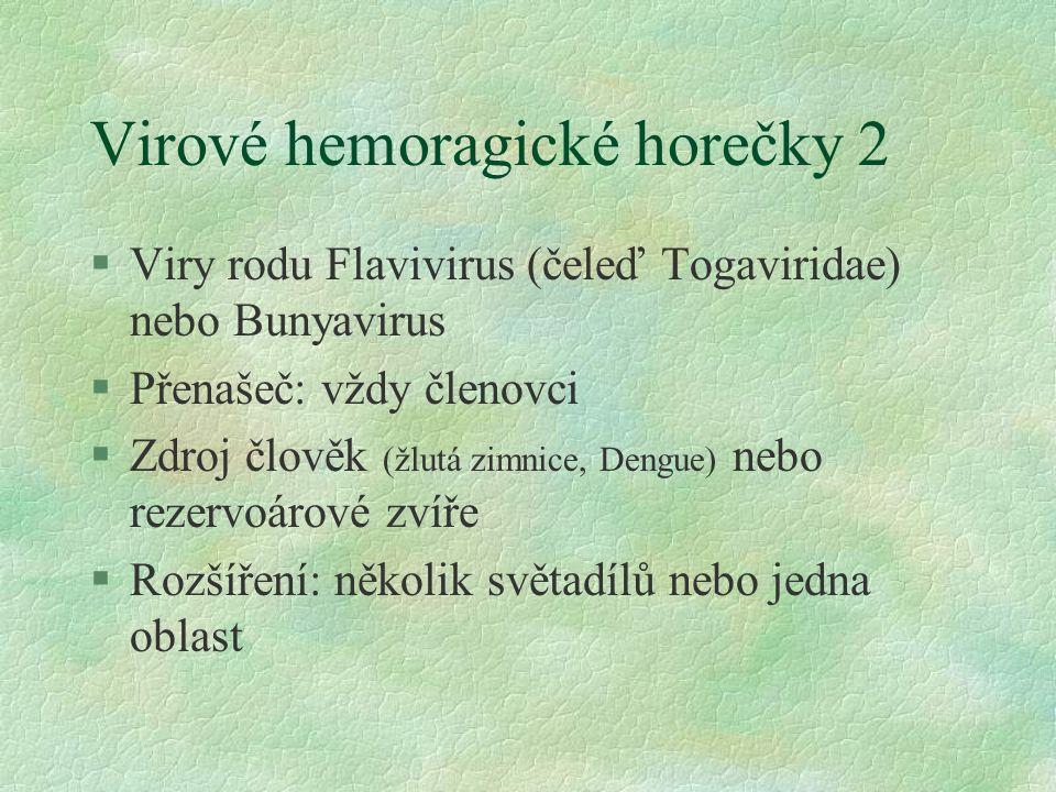 Virové hemoragické horečky 2 §Viry rodu Flavivirus (čeleď Togaviridae) nebo Bunyavirus §Přenašeč: vždy členovci §Zdroj člověk (žlutá zimnice, Dengue) nebo rezervoárové zvíře §Rozšíření: několik světadílů nebo jedna oblast