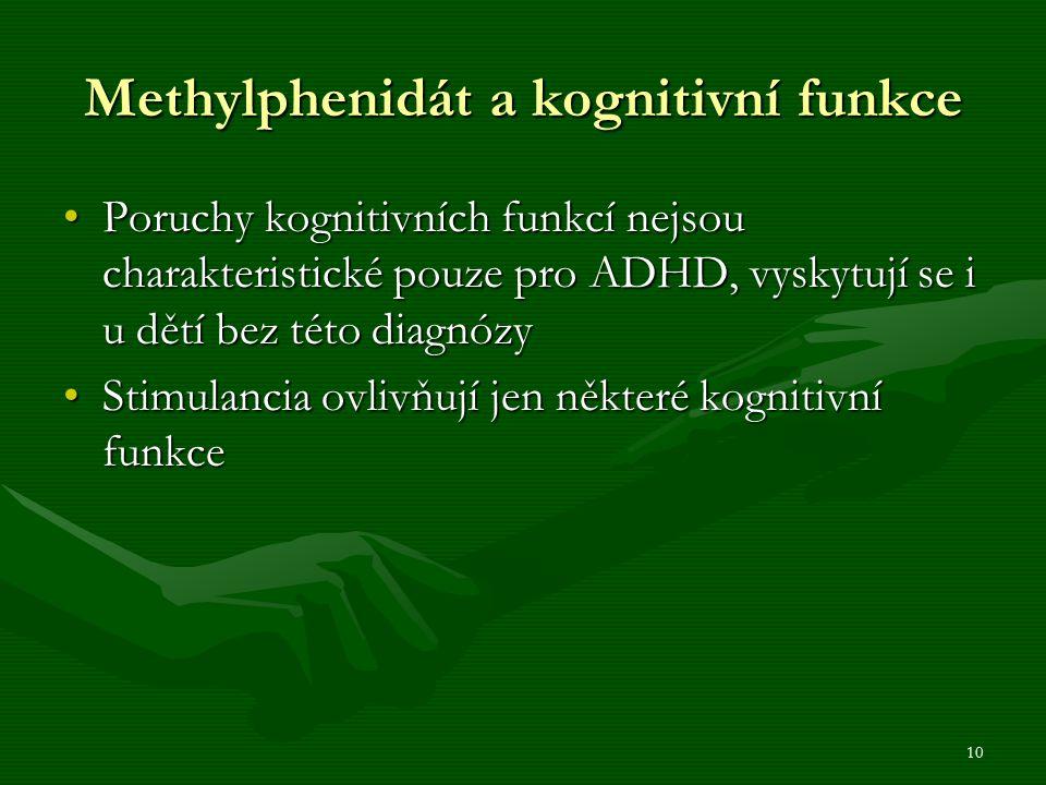 10 Methylphenidát a kognitivní funkce Poruchy kognitivních funkcí nejsou charakteristické pouze pro ADHD, vyskytují se i u dětí bez této diagnózyPoruchy kognitivních funkcí nejsou charakteristické pouze pro ADHD, vyskytují se i u dětí bez této diagnózy Stimulancia ovlivňují jen některé kognitivní funkceStimulancia ovlivňují jen některé kognitivní funkce