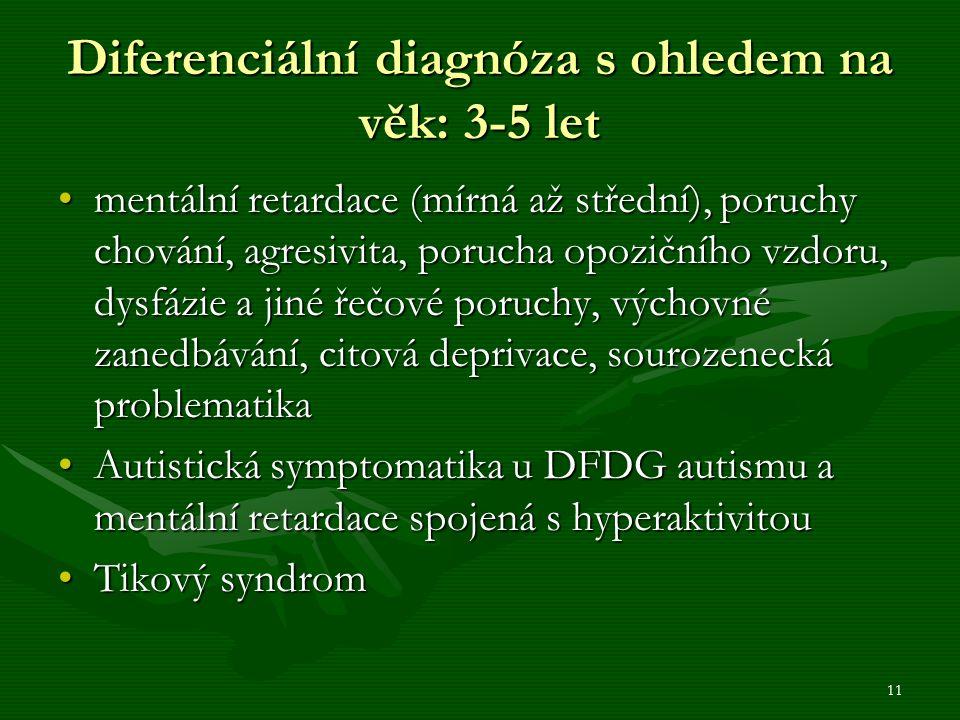 11 Diferenciální diagnóza s ohledem na věk: 3-5 let mentální retardace (mírná až střední), poruchy chování, agresivita, porucha opozičního vzdoru, dysfázie a jiné řečové poruchy, výchovné zanedbávání, citová deprivace, sourozenecká problematikamentální retardace (mírná až střední), poruchy chování, agresivita, porucha opozičního vzdoru, dysfázie a jiné řečové poruchy, výchovné zanedbávání, citová deprivace, sourozenecká problematika Autistická symptomatika u DFDG autismu a mentální retardace spojená s hyperaktivitouAutistická symptomatika u DFDG autismu a mentální retardace spojená s hyperaktivitou Tikový syndromTikový syndrom