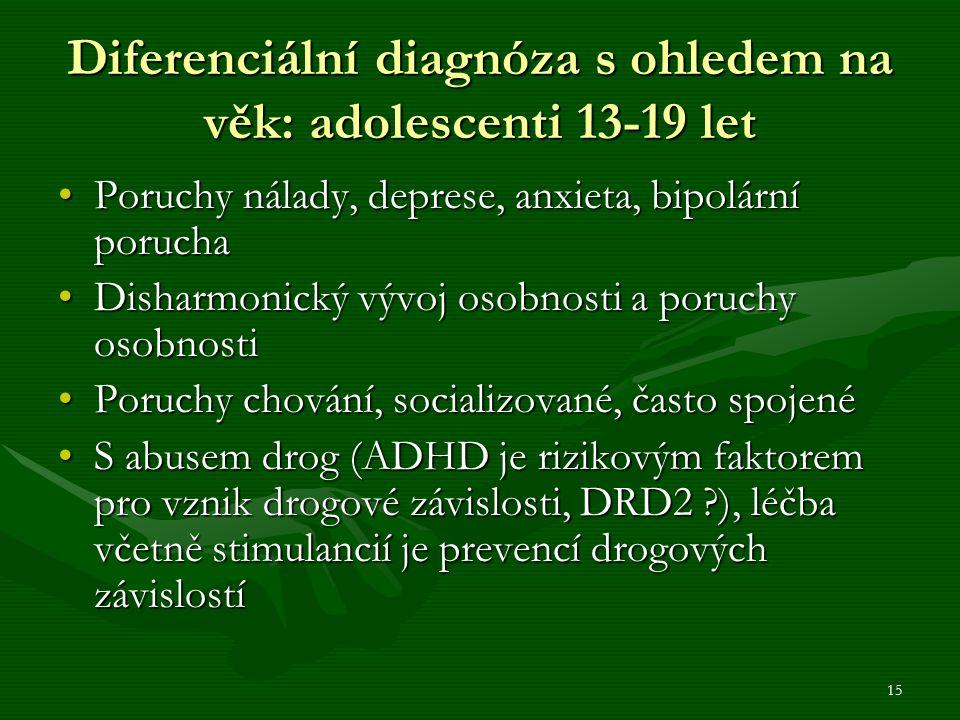 15 Diferenciální diagnóza s ohledem na věk: adolescenti 13-19 let Poruchy nálady, deprese, anxieta, bipolární poruchaPoruchy nálady, deprese, anxieta, bipolární porucha Disharmonický vývoj osobnosti a poruchy osobnostiDisharmonický vývoj osobnosti a poruchy osobnosti Poruchy chování, socializované, často spojenéPoruchy chování, socializované, často spojené S abusem drog (ADHD je rizikovým faktorem pro vznik drogové závislosti, DRD2 ), léčba včetně stimulancií je prevencí drogových závislostíS abusem drog (ADHD je rizikovým faktorem pro vznik drogové závislosti, DRD2 ), léčba včetně stimulancií je prevencí drogových závislostí