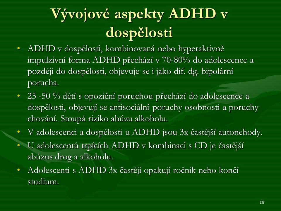 Vývojové aspekty ADHD v dospělosti ADHD v dospělosti, kombinovaná nebo hyperaktivně impulzivní forma ADHD přechází v 70-80% do adolescence a později do dospělosti, objevuje se i jako dif.