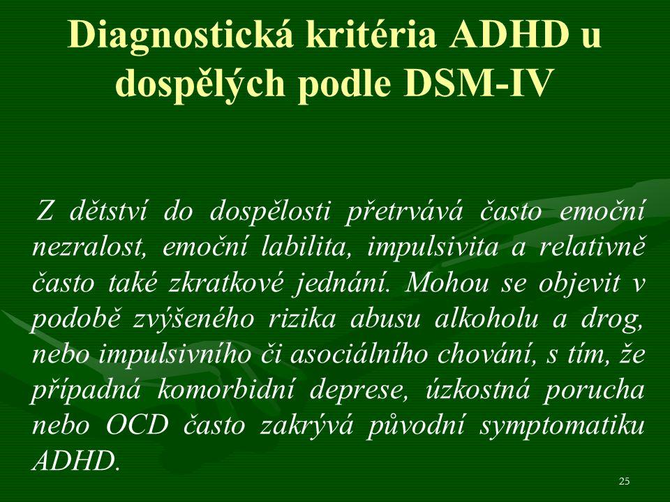 25 Diagnostická kritéria ADHD u dospělých podle DSM-IV Z dětství do dospělosti přetrvává často emoční nezralost, emoční labilita, impulsivita a relativně často také zkratkové jednání.