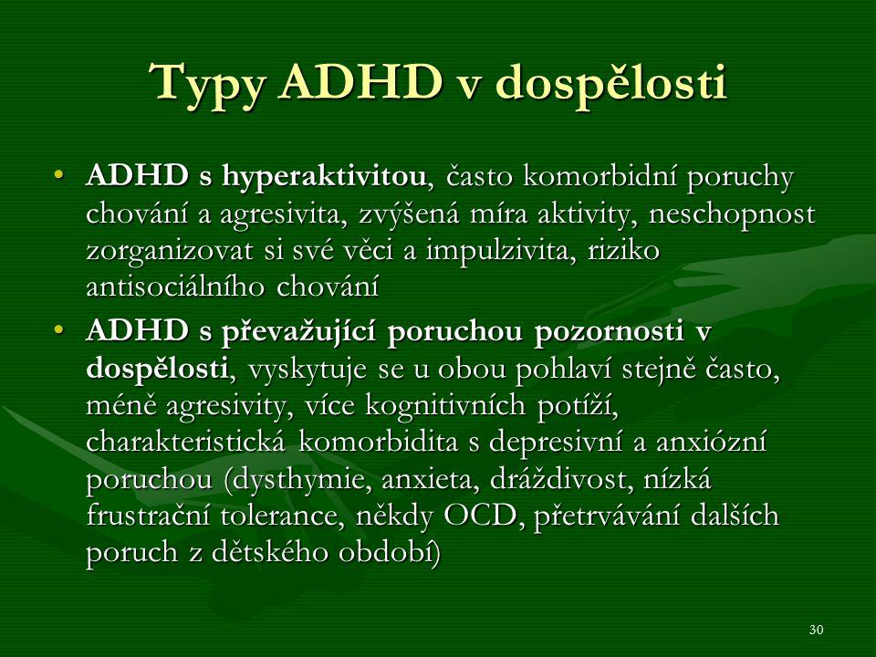 30 Typy ADHD v dospělosti ADHD s hyperaktivitou, často komorbidní poruchy chování a agresivita, zvýšená míra aktivity, neschopnost zorganizovat si své věci a impulzivita, riziko antisociálního chováníADHD s hyperaktivitou, často komorbidní poruchy chování a agresivita, zvýšená míra aktivity, neschopnost zorganizovat si své věci a impulzivita, riziko antisociálního chování ADHD s převažující poruchou pozornosti v dospělosti, vyskytuje se u obou pohlaví stejně často, méně agresivity, více kognitivních potíží, charakteristická komorbidita s depresivní a anxiózní poruchou (dysthymie, anxieta, dráždivost, nízká frustrační tolerance, někdy OCD, přetrvávání dalších poruch z dětského období)ADHD s převažující poruchou pozornosti v dospělosti, vyskytuje se u obou pohlaví stejně často, méně agresivity, více kognitivních potíží, charakteristická komorbidita s depresivní a anxiózní poruchou (dysthymie, anxieta, dráždivost, nízká frustrační tolerance, někdy OCD, přetrvávání dalších poruch z dětského období)