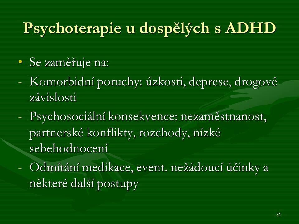 31 Psychoterapie u dospělých s ADHD Se zaměřuje na:Se zaměřuje na: -Komorbidní poruchy: úzkosti, deprese, drogové závislosti -Psychosociální konsekvence: nezaměstnanost, partnerské konflikty, rozchody, nízké sebehodnocení -Odmítání medikace, event.
