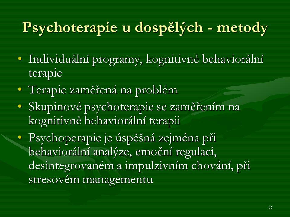 32 Psychoterapie u dospělých - metody Individuální programy, kognitivně behaviorální terapieIndividuální programy, kognitivně behaviorální terapie Terapie zaměřená na problémTerapie zaměřená na problém Skupinové psychoterapie se zaměřením na kognitivně behaviorální terapiiSkupinové psychoterapie se zaměřením na kognitivně behaviorální terapii Psychoperapie je úspěšná zejména při behaviorální analýze, emoční regulaci, desintegrovaném a impulzivním chování, při stresovém managementuPsychoperapie je úspěšná zejména při behaviorální analýze, emoční regulaci, desintegrovaném a impulzivním chování, při stresovém managementu