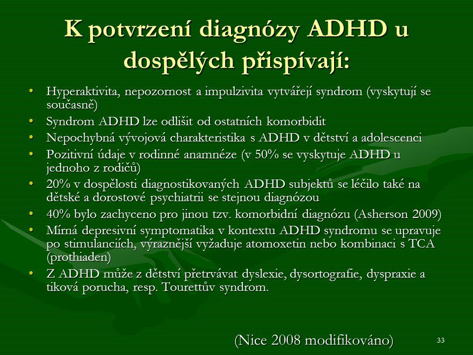 33 K potvrzení diagnózy ADHD u dospělých přispívají: Hyperaktivita, nepozornost a impulzivita vytvářejí syndrom (vyskytují se současně)Hyperaktivita, nepozornost a impulzivita vytvářejí syndrom (vyskytují se současně) Syndrom ADHD lze odlišit od ostatních komorbiditSyndrom ADHD lze odlišit od ostatních komorbidit Nepochybná vývojová charakteristika s ADHD v dětství a adolescenciNepochybná vývojová charakteristika s ADHD v dětství a adolescenci Pozitivní údaje v rodinné anamnéze (v 50% se vyskytuje ADHD u jednoho z rodičů)Pozitivní údaje v rodinné anamnéze (v 50% se vyskytuje ADHD u jednoho z rodičů) 20% v dospělosti diagnostikovaných ADHD subjektů se léčilo také na dětské a dorostové psychiatrii se stejnou diagnózou20% v dospělosti diagnostikovaných ADHD subjektů se léčilo také na dětské a dorostové psychiatrii se stejnou diagnózou 40% bylo zachyceno pro jinou tzv.