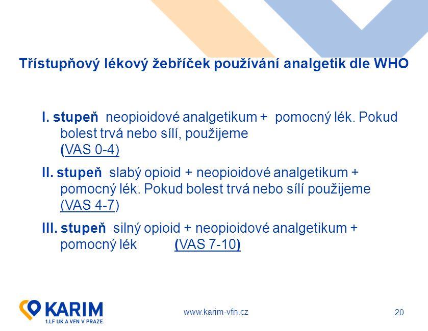 www.karim-vfn.cz 20 Třístupňový lékový žebříček používání analgetik dle WHO I. stupeň neopioidové analgetikum + pomocný lék. Pokud bolest trvá nebo s