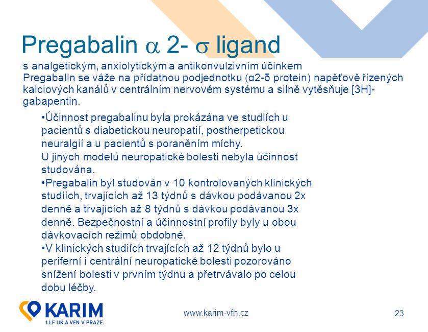 www.karim-vfn.cz 23 Pregabalin  2-  ligand s analgetickým, anxiolytickým a antikonvulzivním účinkem Pregabalin se váže na přídatnou podjednotku (α2-δ protein) napěťově řízených kalciových kanálů v centrálním nervovém systému a silně vytěsňuje [3H]- gabapentin.
