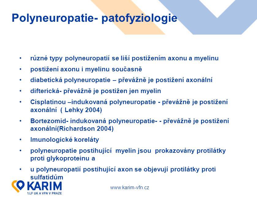 www.karim-vfn.cz Polyneuropatie- patofyziologie různé typy polyneuropatií se liší postižením axonu a myelinu postižení axonu i myelinu současně diabetická polyneuropatie – převážně je postižení axonální difterická- převážně je postižen jen myelin Cisplatinou –indukovaná polyneuropatie - převážně je postižení axonální ( Lehky 2004) Bortezomid- indukovaná polyneuropatie- - převážně je postižení axonální(Richardson 2004) Imunologické koreláty polyneuropatie postihující myelin jsou prokazovány protilátky proti glykoproteinu a u polyneuropatií postihující axon se objevují protilátky proti sulfatidům