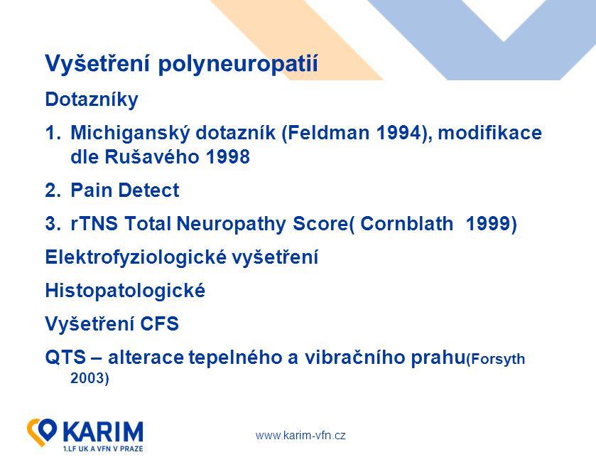 www.karim-vfn.cz Vyšetření polyneuropatií Dotazníky 1.Michiganský dotazník (Feldman 1994), modifikace dle Rušavého 1998 2.Pain Detect 3.rTNS Total Neuropathy Score( Cornblath 1999) Elektrofyziologické vyšetření Histopatologické Vyšetření CFS QTS – alterace tepelného a vibračního prahu (Forsyth 2003)