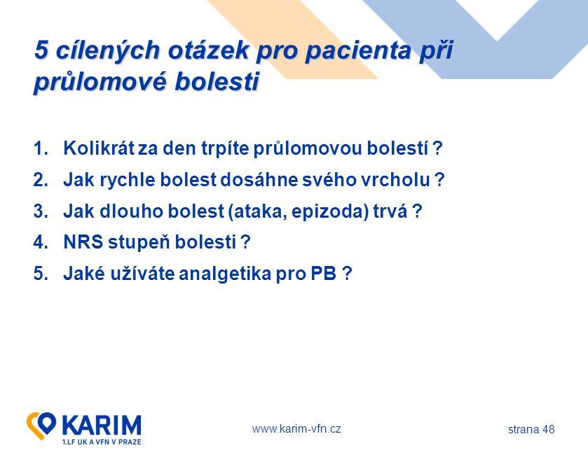 www.karim-vfn.cz strana 48 5 cílených otázek pro pacienta při průlomové bolesti 1.Kolikrát za den trpíte průlomovou bolestí ? 2.Jak rychle bolest dosá