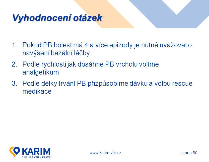 www.karim-vfn.cz strana 50 Vyhodnocení otázek 1.Pokud PB bolest má 4 a více epizody je nutné uvažovat o navýšení bazální léčby 2.Podle rychlosti jak dosáhne PB vrcholu volíme analgetikum 3.Podle délky trvání PB přizpůsobíme dávku a volbu rescue medikace
