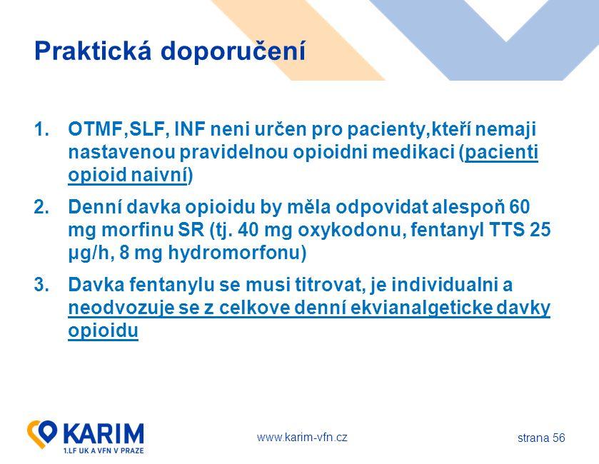 www.karim-vfn.cz strana 56 Praktická doporučení 1.OTMF,SLF, INF neni určen pro pacienty,kteří nemaji nastavenou pravidelnou opioidni medikaci (pacienti opioid naivní) 2.Denní davka opioidu by měla odpovidat alespoň 60 mg morfinu SR (tj.
