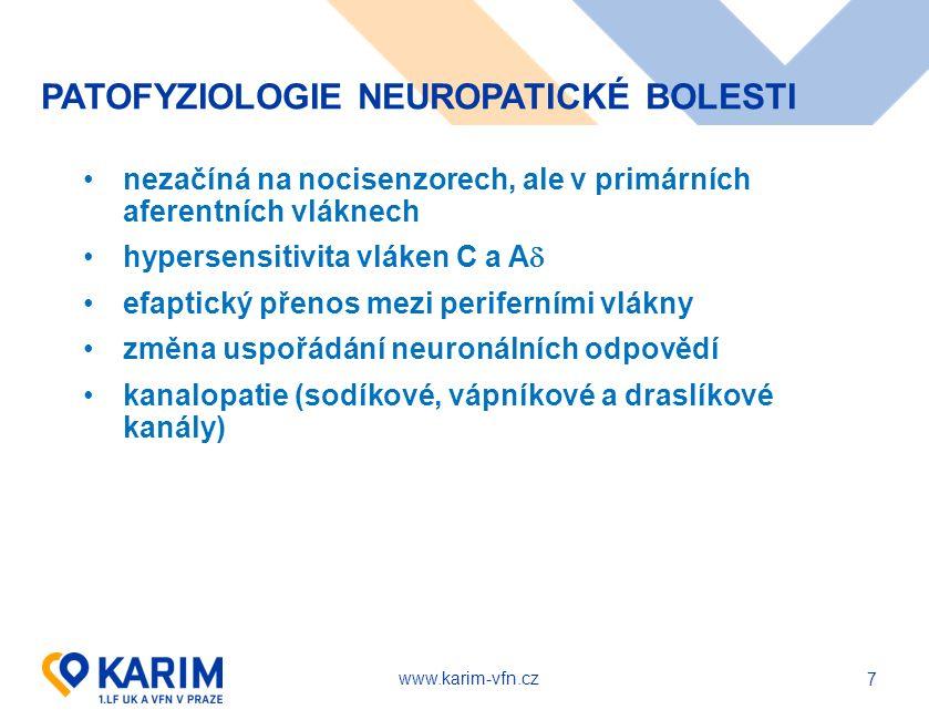 www.karim-vfn.cz 7 PATOFYZIOLOGIE NEUROPATICKÉ BOLESTI nezačíná na nocisenzorech, ale v primárních aferentních vláknech hypersensitivita vláken C a A  efaptický přenos mezi periferními vlákny změna uspořádání neuronálních odpovědí kanalopatie (sodíkové, vápníkové a draslíkové kanály)