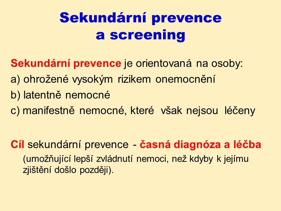 Sekundární prevence a screening Screening jeden z nejužívanějších sekundárně-preventivních postupů hromadné vyhledávání rizikových nebo nemocných osob pomocí jednoduchých metod (testů +/-) testy prováděny spíše u zdravých než u nemocných lidí (x běžná lékařská praxe) všechny osoby s pozitivním testem jsou podrobeny vysoce přesnému klinickému testu, který odliší falešně pozitivní od skutečně nemocných