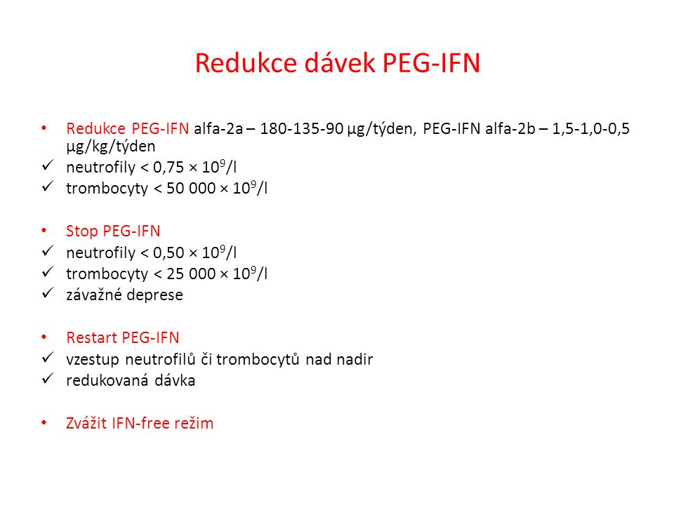 Redukce dávek PEG-IFN Redukce PEG-IFN alfa-2a – 180-135-90 µg/týden, PEG-IFN alfa-2b – 1,5-1,0-0,5 µg/kg/týden neutrofily < 0,75 × 10 9 /l trombocyty < 50 000 × 10 9 /l Stop PEG-IFN neutrofily < 0,50 × 10 9 /l trombocyty < 25 000 × 10 9 /l závažné deprese Restart PEG-IFN vzestup neutrofilů či trombocytů nad nadir redukovaná dávka Zvážit IFN-free režim