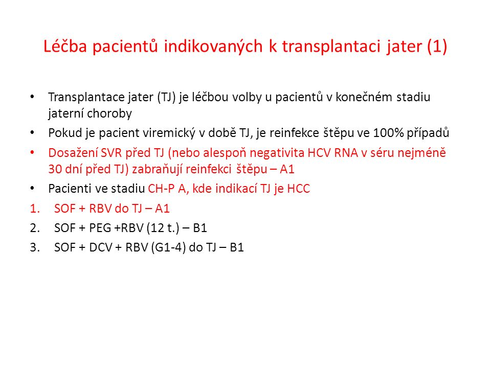Léčba pacientů indikovaných k transplantaci jater (1) Transplantace jater (TJ) je léčbou volby u pacientů v konečném stadiu jaterní choroby Pokud je pacient viremický v době TJ, je reinfekce štěpu ve 100% případů Dosažení SVR před TJ (nebo alespoň negativita HCV RNA v séru nejméně 30 dní před TJ) zabraňují reinfekci štěpu – A1 Pacienti ve stadiu CH-P A, kde indikací TJ je HCC 1.SOF + RBV do TJ – A1 2.SOF + PEG +RBV (12 t.) – B1 3.SOF + DCV + RBV (G1-4) do TJ – B1